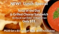 New Lunch-Special: Soup of the Day & Grilled Cheese Sandwich for only $11 – M-F 11:30-2pm, Plus get a $5 glass of wine with any entree!